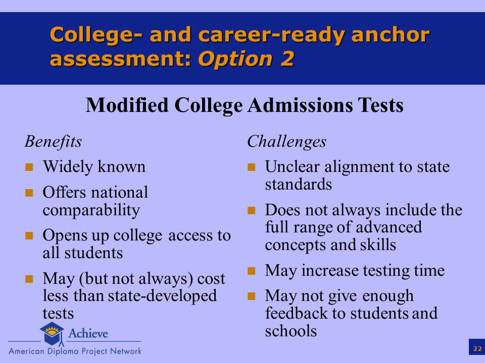 22 College- and career-ready anchor assessment: Option 2 Benefits n Widely known n Offers national comparability n Opens up college access to all students n May (but not always) cost less than state-developed tests Challenges n Unclear alignment to state standards n Does not always include the full range of advanced concepts and skills n May increase testing time n May not give enough feedback to students and schools Modified College Admissions Tests