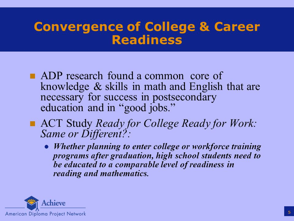 5 Convergence of College & Career Readiness n ADP research found a common core of knowledge & skills in math and English that are necessary for success in postsecondary education and in good jobs. n ACT Study Ready for College Ready for Work: Same or Different : l Whether planning to enter college or workforce training programs after graduation, high school students need to be educated to a comparable level of readiness in reading and mathematics.