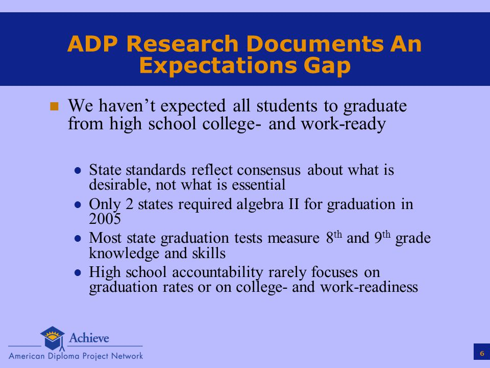 6 ADP Research Documents An Expectations Gap n We haven't expected all students to graduate from high school college- and work-ready l State standards reflect consensus about what is desirable, not what is essential l Only 2 states required algebra II for graduation in 2005 l Most state graduation tests measure 8 th and 9 th grade knowledge and skills l High school accountability rarely focuses on graduation rates or on college- and work-readiness