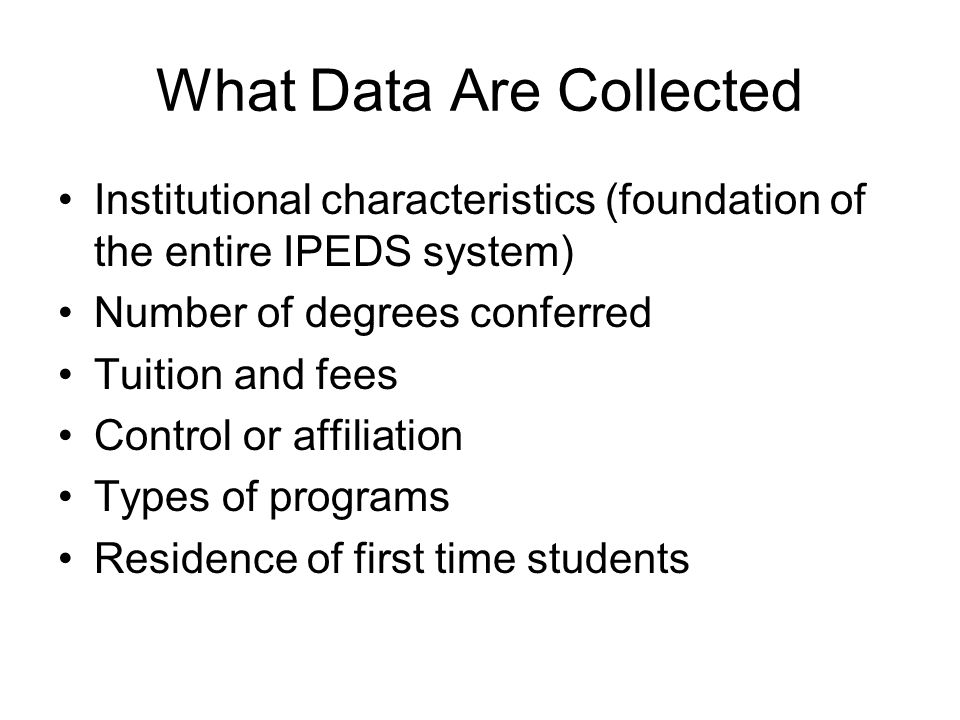 What Data Are Collected Institutional characteristics (foundation of the entire IPEDS system) Number of degrees conferred Tuition and fees Control or affiliation Types of programs Residence of first time students