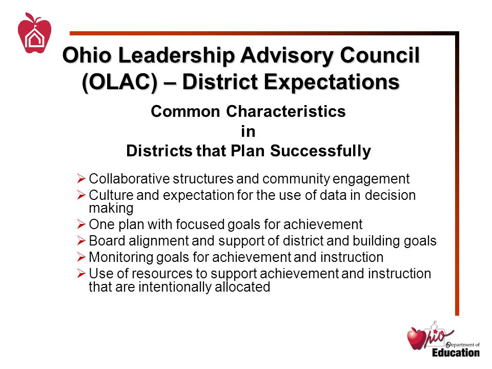 6 Ohio Leadership Advisory Council (OLAC) – District Expectations Common Characteristics in Districts that Plan Successfully  Collaborative structures and community engagement  Culture and expectation for the use of data in decision making  One plan with focused goals for achievement  Board alignment and support of district and building goals  Monitoring goals for achievement and instruction  Use of resources to support achievement and instruction that are intentionally allocated