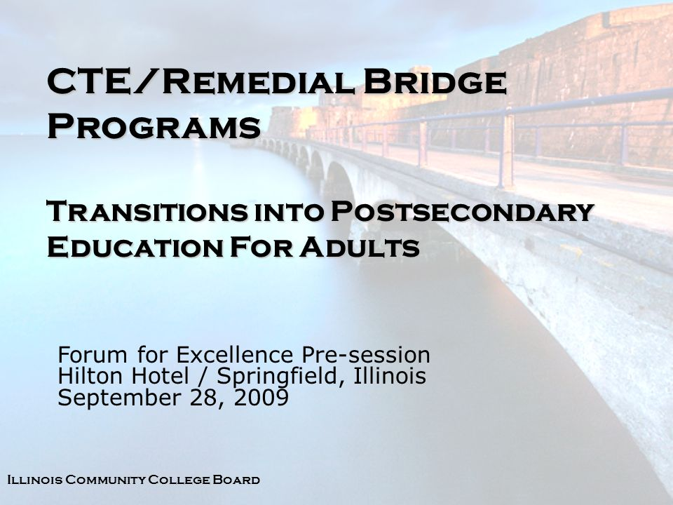 Illinois Community College Board CTE/Remedial Bridge Programs Transitions into Postsecondary Education For Adults Forum for Excellence Pre-session Hilton Hotel / Springfield, Illinois September 28, 2009
