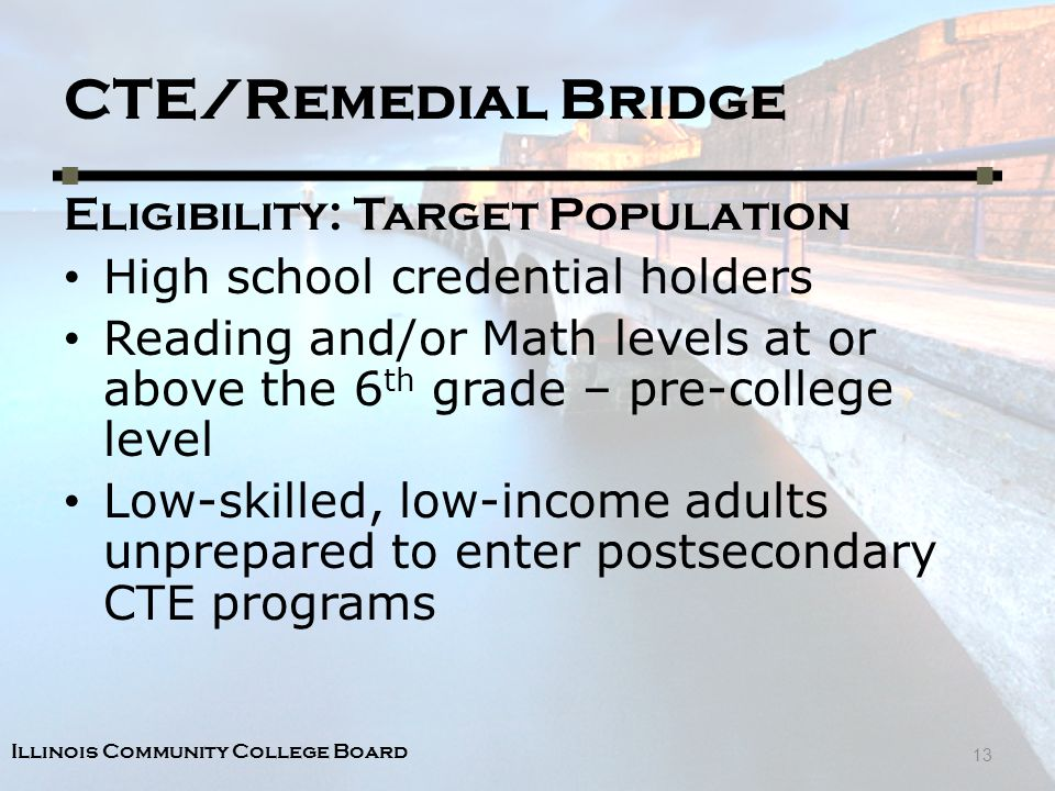 Illinois Community College Board CTE/Remedial Bridge Eligibility: Target Population High school credential holders Reading and/or Math levels at or above the 6 th grade – pre-college level Low-skilled, low-income adults unprepared to enter postsecondary CTE programs 13