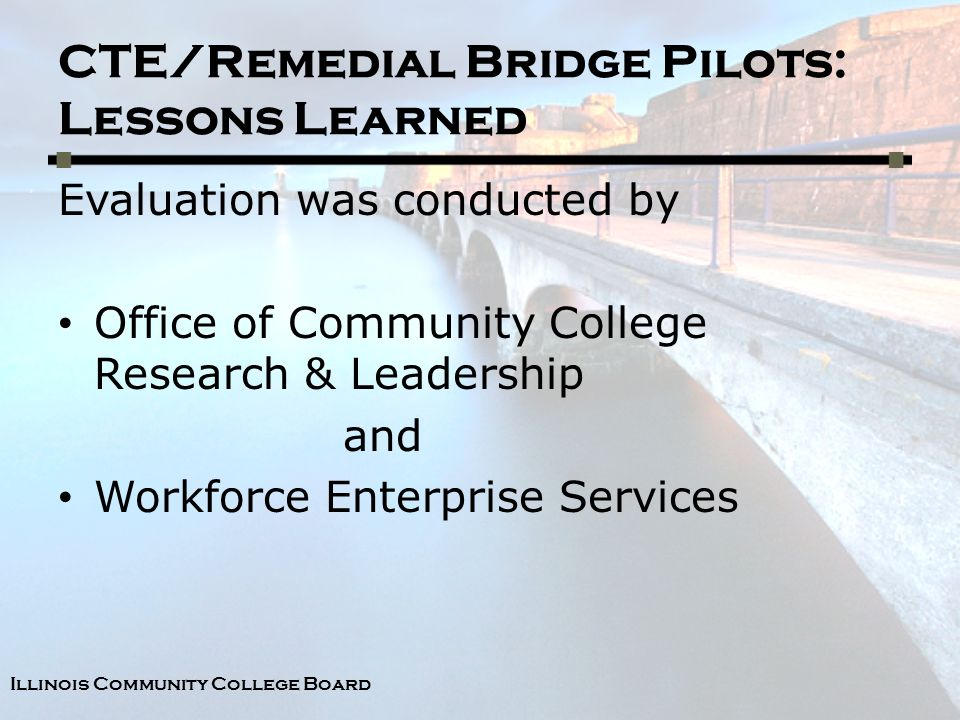 Illinois Community College Board CTE/Remedial Bridge Pilots: Lessons Learned Evaluation was conducted by Office of Community College Research & Leadership and Workforce Enterprise Services