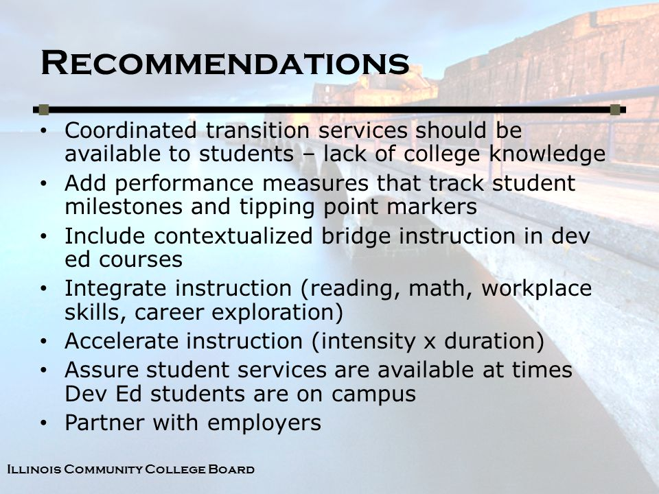 Illinois Community College Board Recommendations Coordinated transition services should be available to students – lack of college knowledge Add performance measures that track student milestones and tipping point markers Include contextualized bridge instruction in dev ed courses Integrate instruction (reading, math, workplace skills, career exploration) Accelerate instruction (intensity x duration) Assure student services are available at times Dev Ed students are on campus Partner with employers