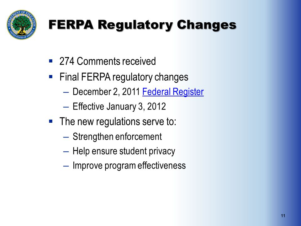 FERPA Regulatory Changes  274 Comments received  Final FERPA regulatory changes – December 2, 2011 Federal RegisterFederal Register – Effective January 3, 2012  The new regulations serve to: – Strengthen enforcement – Help ensure student privacy – Improve program effectiveness 11