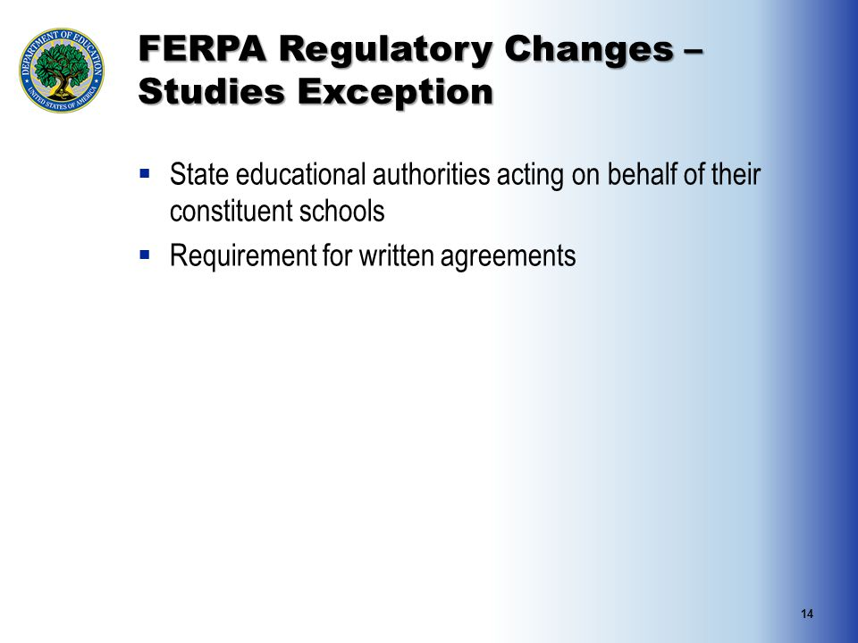 FERPA Regulatory Changes – Studies Exception  State educational authorities acting on behalf of their constituent schools  Requirement for written agreements 14