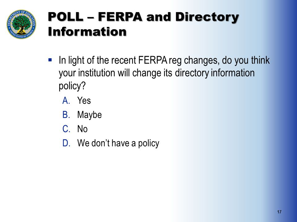 POLL – FERPA and Directory Information  In light of the recent FERPA reg changes, do you think your institution will change its directory information policy.