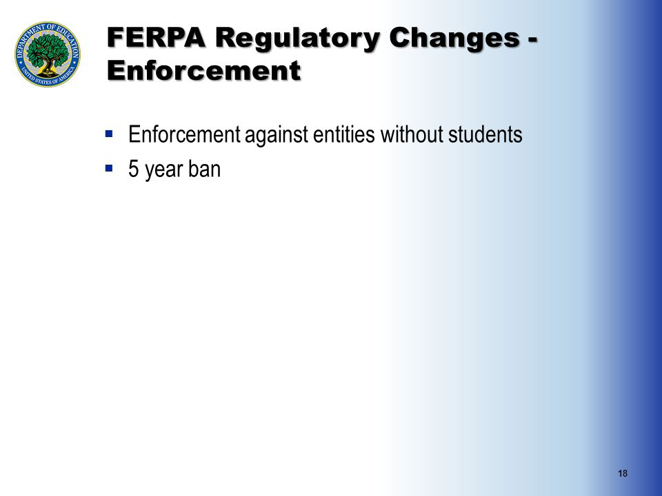 FERPA Regulatory Changes - Enforcement  Enforcement against entities without students  5 year ban 18