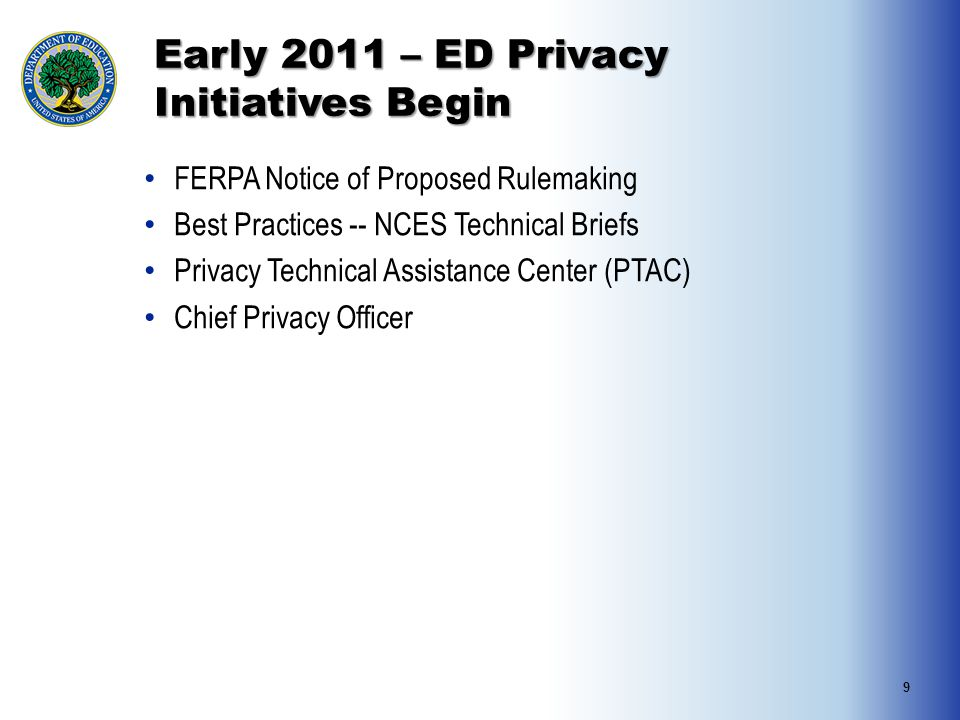 Early 2011 – ED Privacy Initiatives Begin FERPA Notice of Proposed Rulemaking Best Practices -- NCES Technical Briefs Privacy Technical Assistance Center (PTAC) Chief Privacy Officer 9