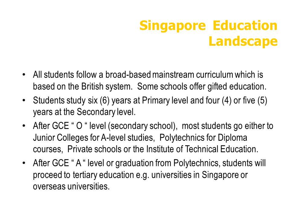 Singapore Education Landscape All students follow a broad-based mainstream curriculum which is based on the British system. Some schools offer gifted