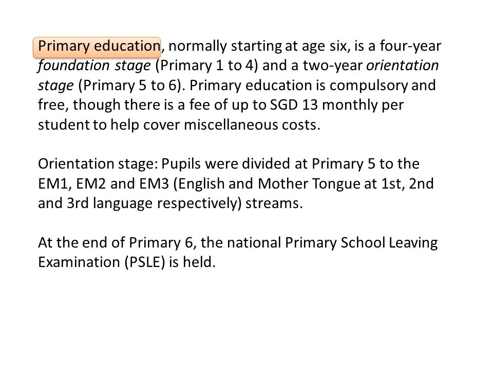 Primary education, normally starting at age six, is a four-year foundation stage (Primary 1 to 4) and a two-year orientation stage (Primary 5 to 6).