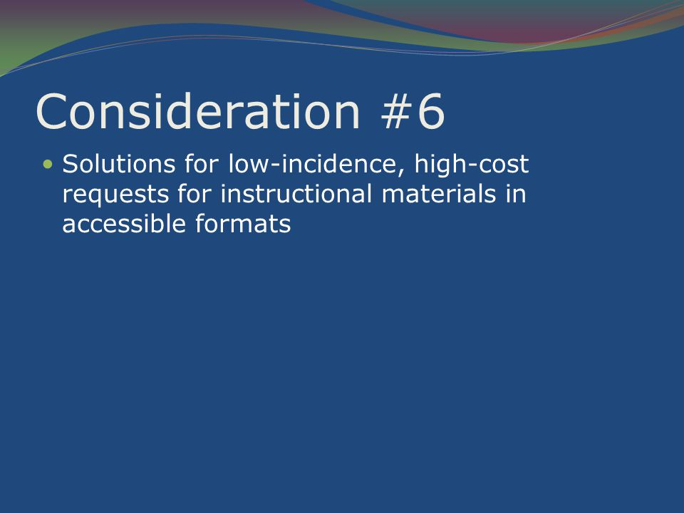 Consideration #6 Solutions for low-incidence, high-cost requests for instructional materials in accessible formats