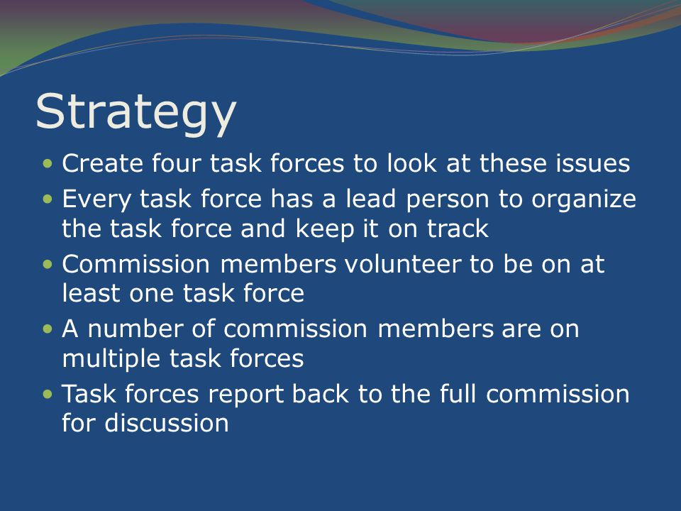 Strategy Create four task forces to look at these issues Every task force has a lead person to organize the task force and keep it on track Commission members volunteer to be on at least one task force A number of commission members are on multiple task forces Task forces report back to the full commission for discussion