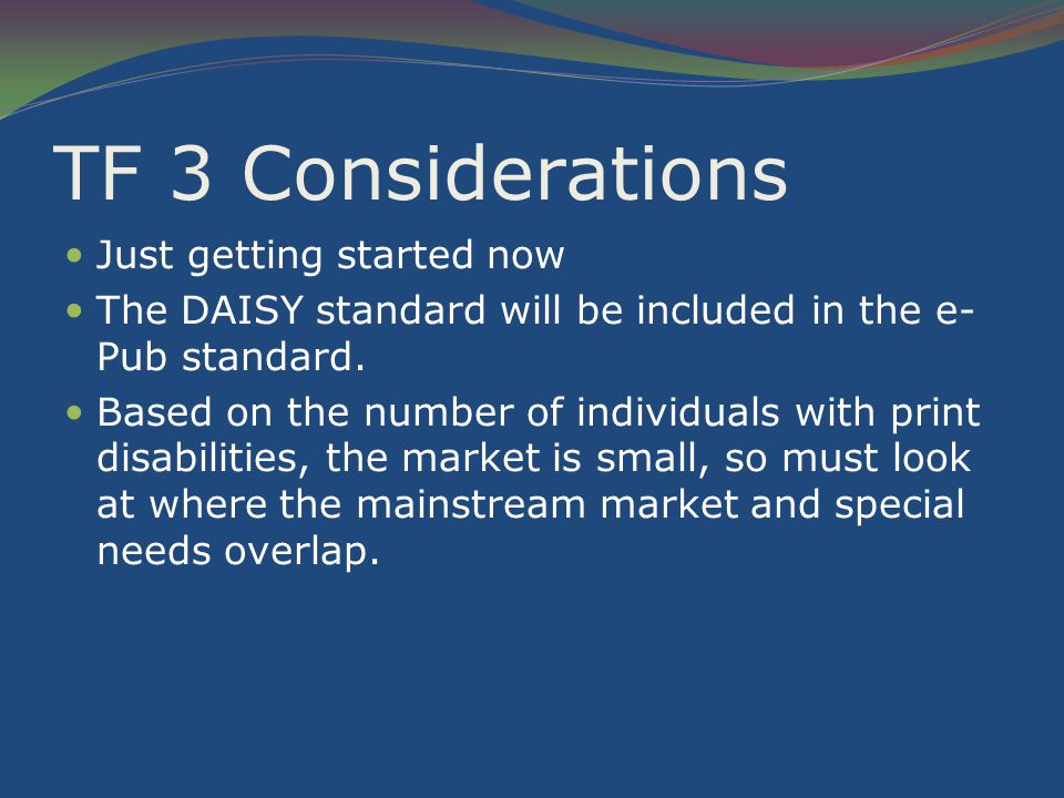 TF 3 Considerations Just getting started now The DAISY standard will be included in the e- Pub standard.