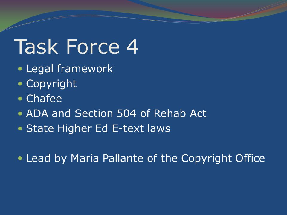 Task Force 4 Legal framework Copyright Chafee ADA and Section 504 of Rehab Act State Higher Ed E-text laws Lead by Maria Pallante of the Copyright Office