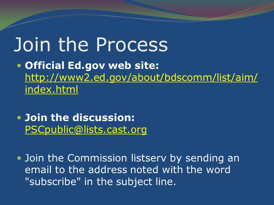 Join the Process Official Ed.gov web site: http://www2.ed.gov/about/bdscomm/list/aim/ index.html Join the discussion: PSCpublic@lists.cast.org Join the Commission listserv by sending an email to the address noted with the word subscribe in the subject line.
