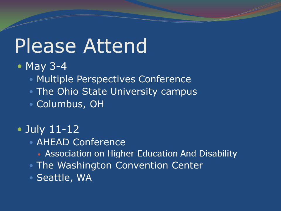 Please Attend May 3-4 Multiple Perspectives Conference The Ohio State University campus Columbus, OH July 11-12 AHEAD Conference Association on Higher Education And Disability The Washington Convention Center Seattle, WA