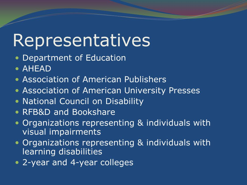 Representatives Department of Education AHEAD Association of American Publishers Association of American University Presses National Council on Disability RFB&D and Bookshare Organizations representing & individuals with visual impairments Organizations representing & individuals with learning disabilities 2-year and 4-year colleges
