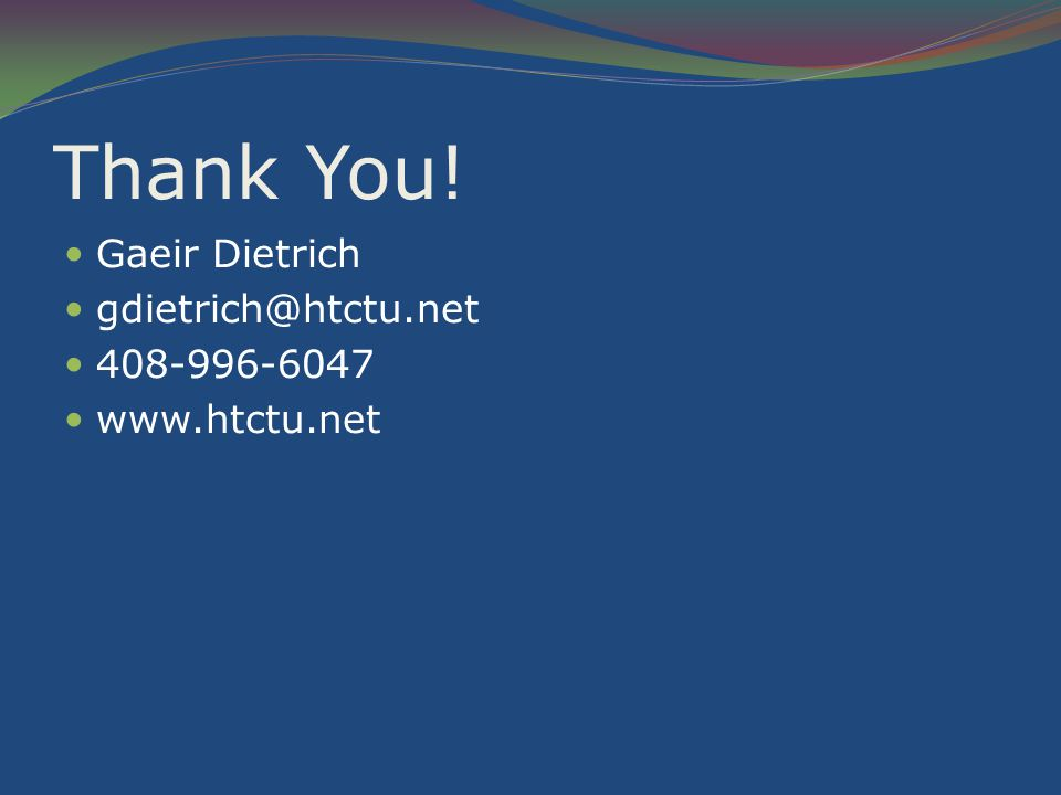 Thank You! Gaeir Dietrich gdietrich@htctu.net 408-996-6047 www.htctu.net