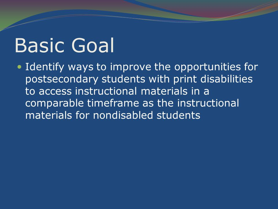 Basic Goal Identify ways to improve the opportunities for postsecondary students with print disabilities to access instructional materials in a comparable timeframe as the instructional materials for nondisabled students