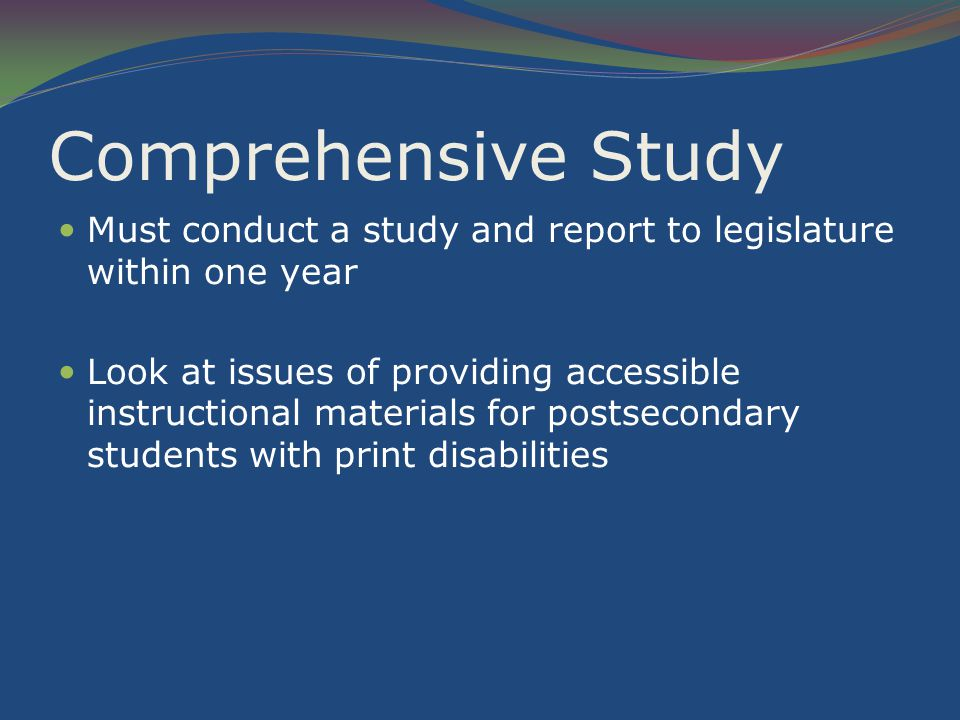 Comprehensive Study Must conduct a study and report to legislature within one year Look at issues of providing accessible instructional materials for postsecondary students with print disabilities