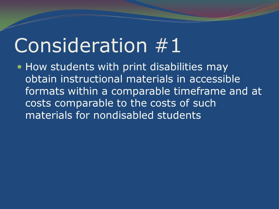 Consideration #1 How students with print disabilities may obtain instructional materials in accessible formats within a comparable timeframe and at costs comparable to the costs of such materials for nondisabled students