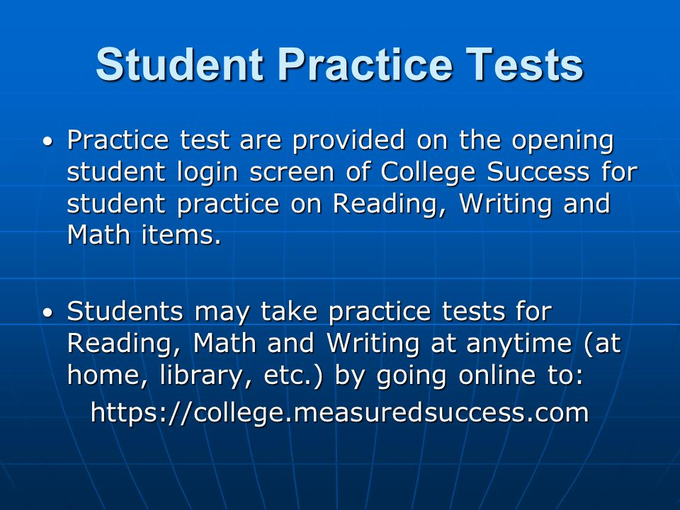 Student Practice Tests Practice test are provided on the opening student login screen of College Success for student practice on Reading, Writing and Math items.
