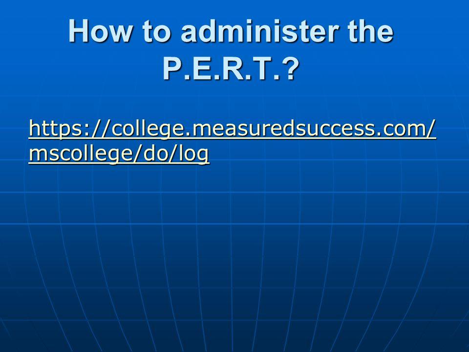 How to administer the P.E.R.T.? https://college.measuredsuccess.com/ mscollege/do/log https://college.measuredsuccess.com/ mscollege/do/log