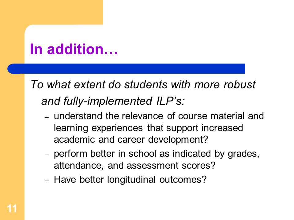 In addition… To what extent do students with more robust and fully-implemented ILP's: – understand the relevance of course material and learning experiences that support increased academic and career development.