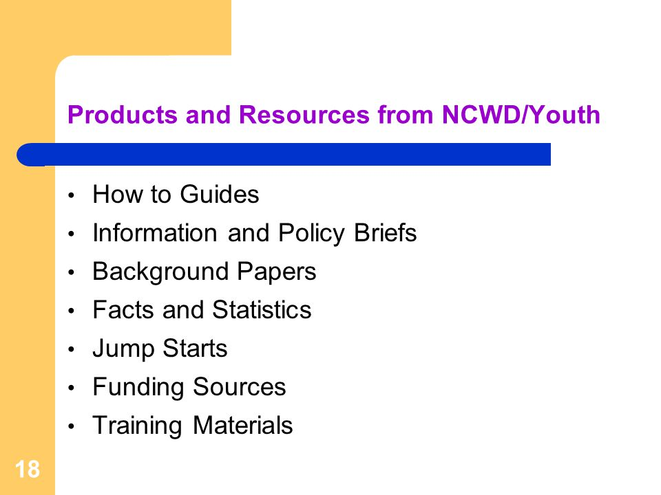 Products and Resources from NCWD/Youth How to Guides Information and Policy Briefs Background Papers Facts and Statistics Jump Starts Funding Sources Training Materials 18