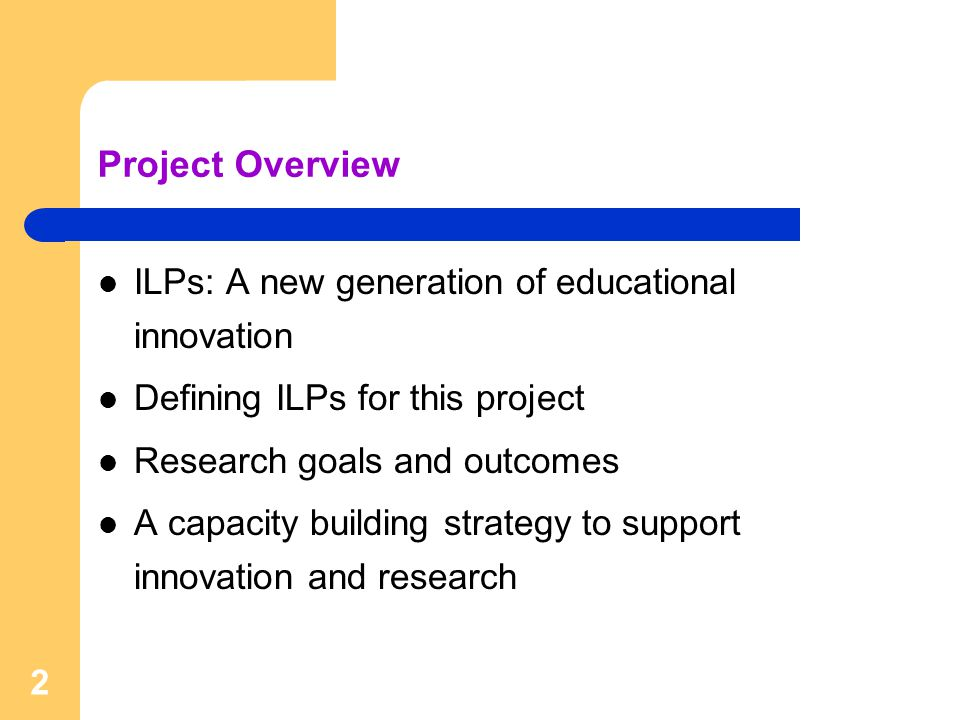Project Overview ILPs: A new generation of educational innovation Defining ILPs for this project Research goals and outcomes A capacity building strategy to support innovation and research 2