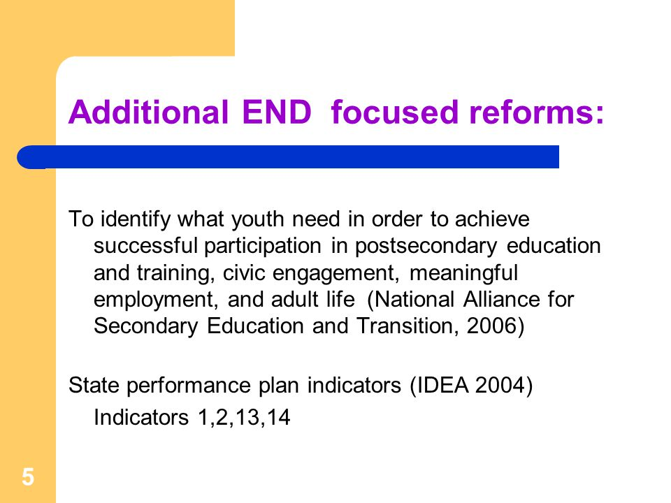 Additional END focused reforms: To identify what youth need in order to achieve successful participation in postsecondary education and training, civic engagement, meaningful employment, and adult life (National Alliance for Secondary Education and Transition, 2006) State performance plan indicators (IDEA 2004) Indicators 1,2,13,14 5