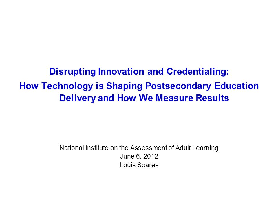 Disrupting Innovation and Credentialing: How Technology is Shaping Postsecondary Education Delivery and How We Measure Results National Institute on the Assessment of Adult Learning June 6, 2012 Louis Soares
