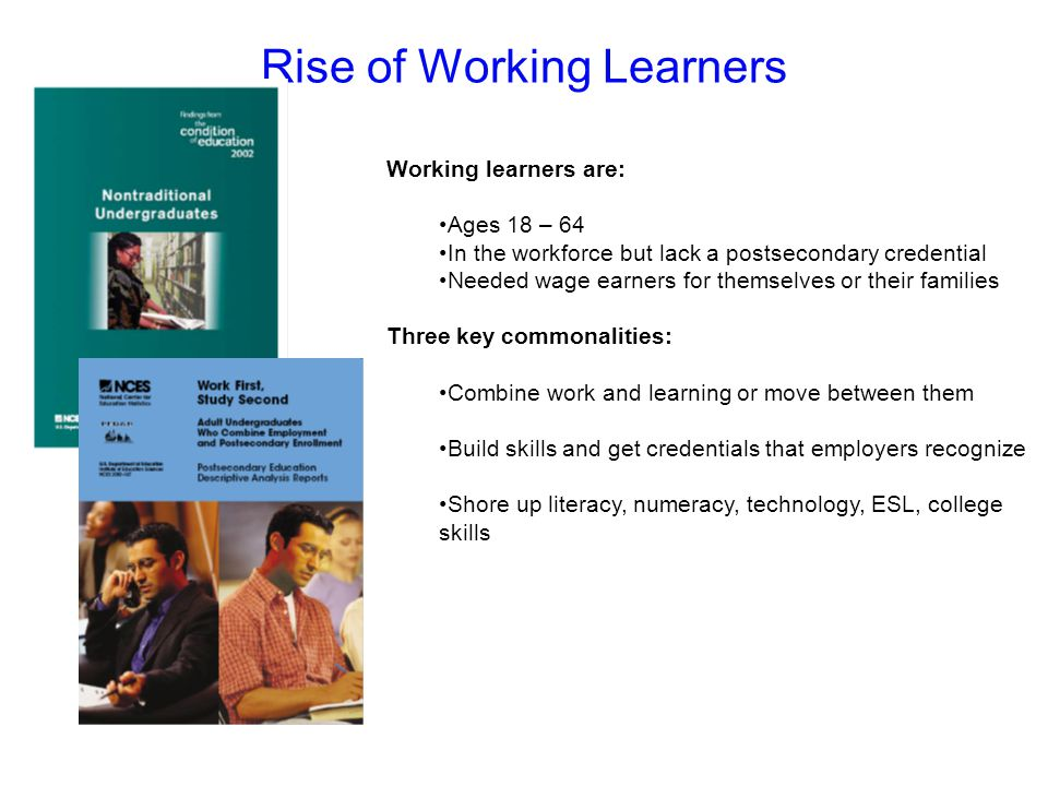 Rise of Working Learners Working learners are: Ages 18 – 64 In the workforce but lack a postsecondary credential Needed wage earners for themselves or their families Three key commonalities: Combine work and learning or move between them Build skills and get credentials that employers recognize Shore up literacy, numeracy, technology, ESL, college skills