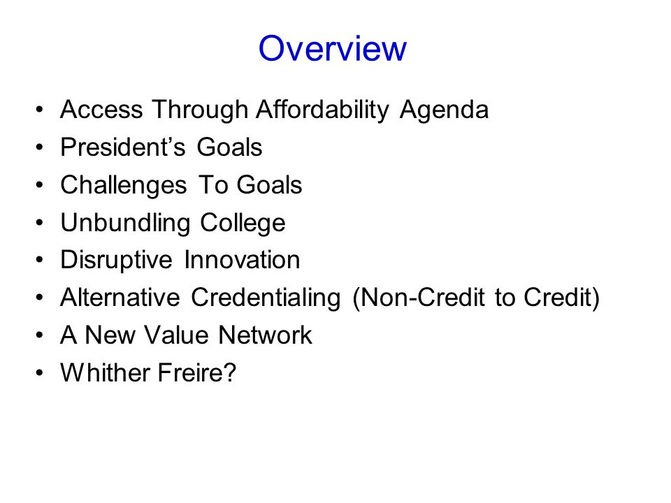 Overview Access Through Affordability Agenda President's Goals Challenges To Goals Unbundling College Disruptive Innovation Alternative Credentialing (Non-Credit to Credit) A New Value Network Whither Freire?