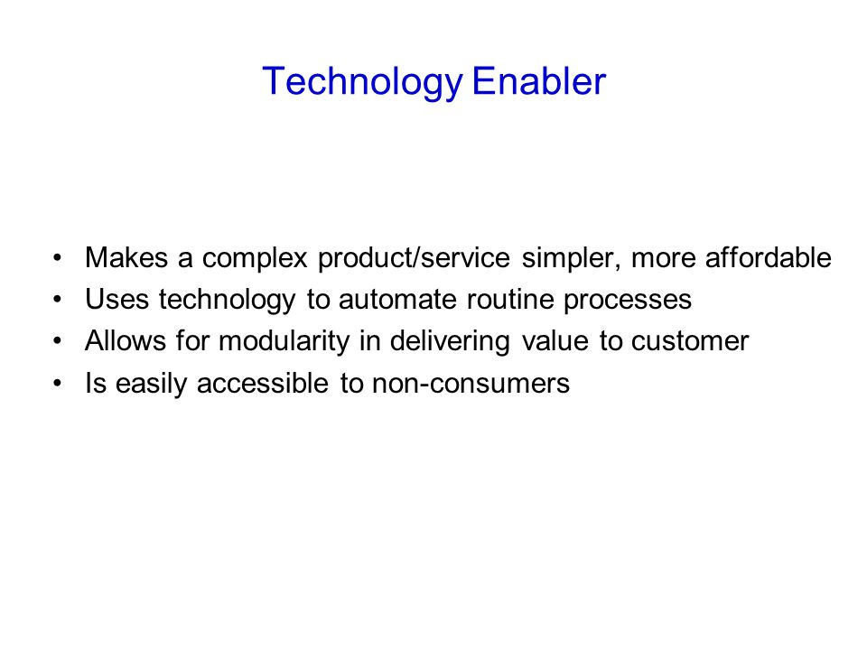 Technology Enabler Makes a complex product/service simpler, more affordable Uses technology to automate routine processes Allows for modularity in delivering value to customer Is easily accessible to non-consumers
