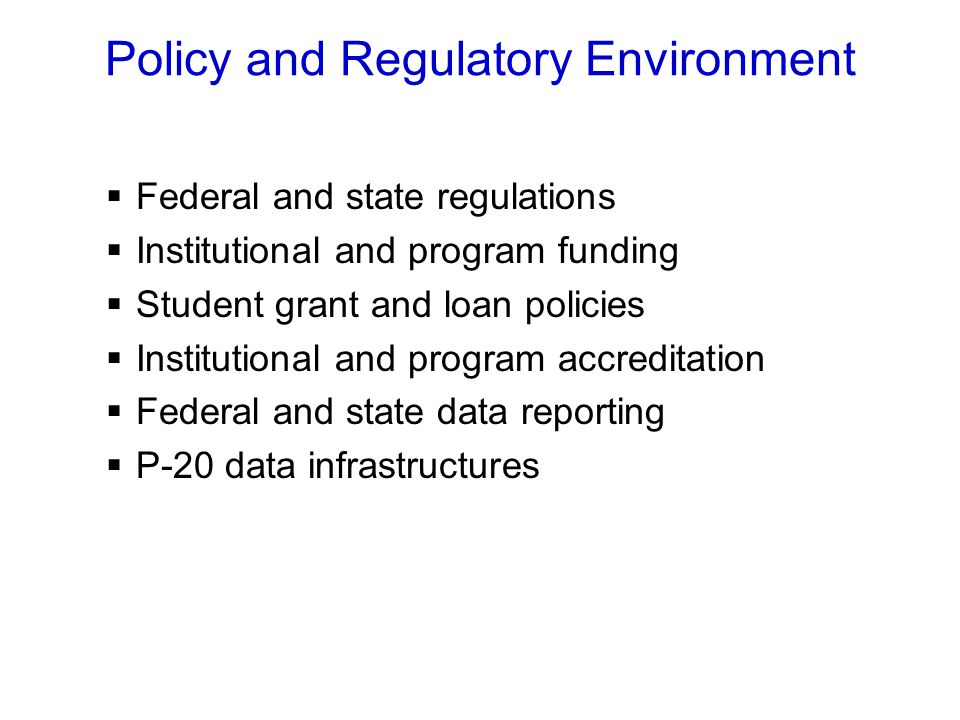 Policy and Regulatory Environment  Federal and state regulations  Institutional and program funding  Student grant and loan policies  Institutional and program accreditation  Federal and state data reporting  P-20 data infrastructures