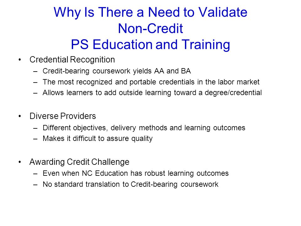 Why Is There a Need to Validate Non-Credit PS Education and Training Credential Recognition –Credit-bearing coursework yields AA and BA –The most recognized and portable credentials in the labor market –Allows learners to add outside learning toward a degree/credential Diverse Providers –Different objectives, delivery methods and learning outcomes –Makes it difficult to assure quality Awarding Credit Challenge –Even when NC Education has robust learning outcomes –No standard translation to Credit-bearing coursework
