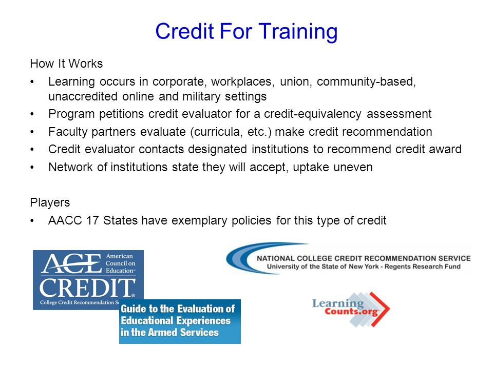 Credit For Training How It Works Learning occurs in corporate, workplaces, union, community-based, unaccredited online and military settings Program petitions credit evaluator for a credit-equivalency assessment Faculty partners evaluate (curricula, etc.) make credit recommendation Credit evaluator contacts designated institutions to recommend credit award Network of institutions state they will accept, uptake uneven Players AACC 17 States have exemplary policies for this type of credit