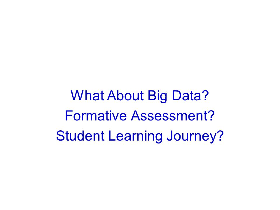 What About Big Data? Formative Assessment? Student Learning Journey?