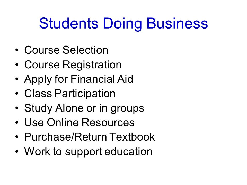 Students Doing Business Course Selection Course Registration Apply for Financial Aid Class Participation Study Alone or in groups Use Online Resources Purchase/Return Textbook Work to support education