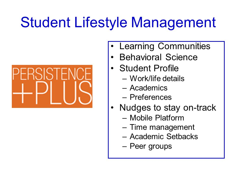 Student Lifestyle Management Learning Communities Behavioral Science Student Profile –Work/life details –Academics –Preferences Nudges to stay on-track –Mobile Platform –Time management –Academic Setbacks –Peer groups