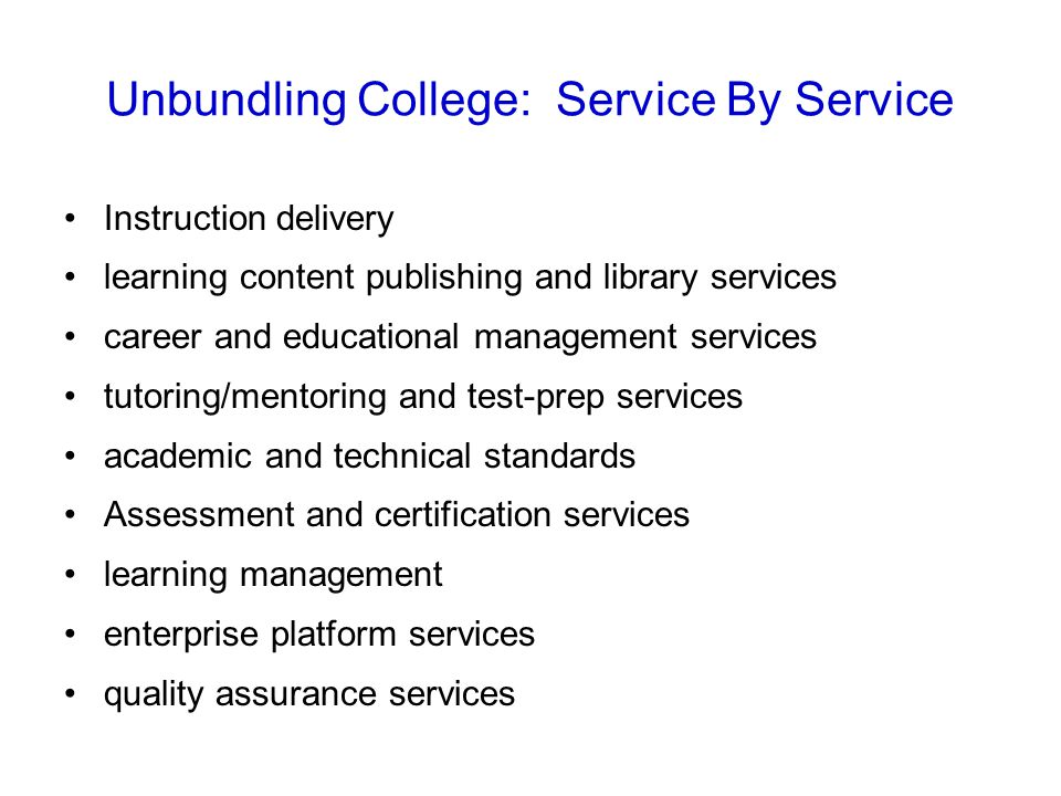 Unbundling College: Service By Service Instruction delivery learning content publishing and library services career and educational management services tutoring/mentoring and test-prep services academic and technical standards Assessment and certification services learning management enterprise platform services quality assurance services