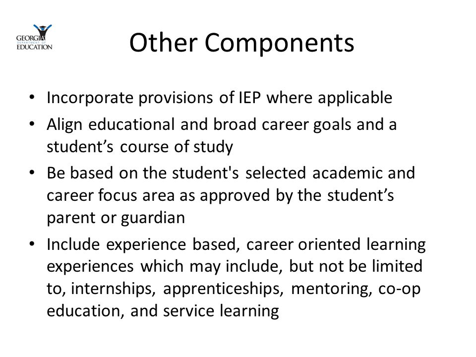 Other Components Incorporate provisions of IEP where applicable Align educational and broad career goals and a student's course of study Be based on the student s selected academic and career focus area as approved by the student's parent or guardian Include experience based, career oriented learning experiences which may include, but not be limited to, internships, apprenticeships, mentoring, co-op education, and service learning