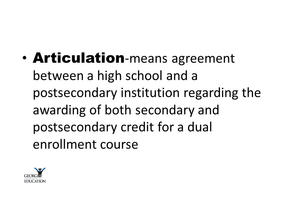 Articulation -means agreement between a high school and a postsecondary institution regarding the awarding of both secondary and postsecondary credit for a dual enrollment course
