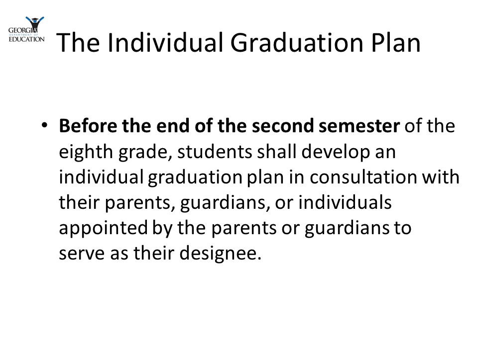 The Individual Graduation Plan Before the end of the second semester of the eighth grade, students shall develop an individual graduation plan in consultation with their parents, guardians, or individuals appointed by the parents or guardians to serve as their designee.