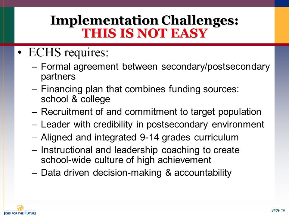 Slide 10 Implementation Challenges: THIS IS NOT EASY ECHS requires: –Formal agreement between secondary/postsecondary partners –Financing plan that co