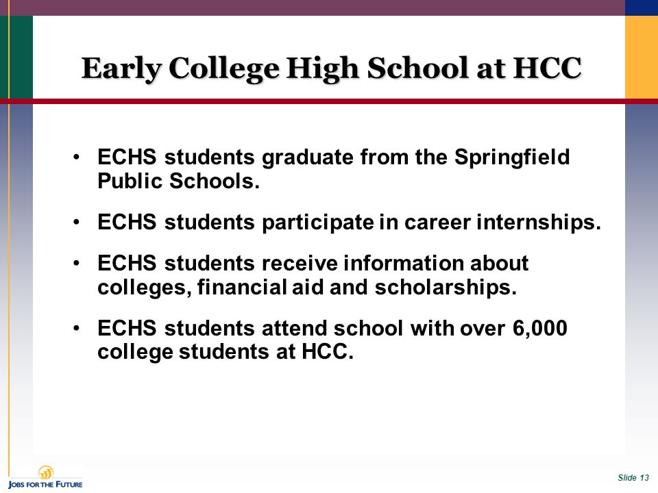 Slide 13 Early College High School at HCC ECHS students graduate from the Springfield Public Schools. ECHS students participate in career internships.