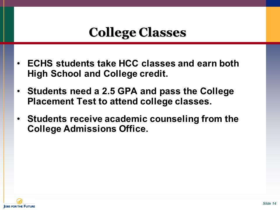 Slide 14 College Classes ECHS students take HCC classes and earn both High School and College credit. Students need a 2.5 GPA and pass the College Pla